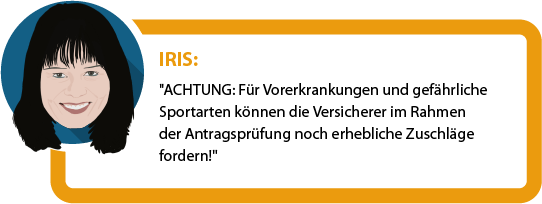 """Iris: """"Achtung: Für Vorerkrankungen und gefährliche Sportarten können die Versicherer im Rahmen der Antragsprüfung noch erhebliche Zuschläge fordern!"""""""