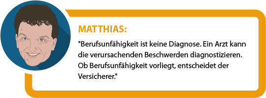 """Matthias: """"Berufsunfähigkeit ist keine Diagnose. Ein Arzt kann die verursachenden Beschwerden diagnostizieren. Ob Berufsunfähigkeit vorliegt, entscheidet der Versicherer."""""""